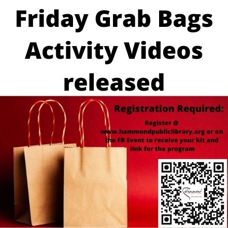 Every Friday, Grab bags of 2-3 activities and 3-5 YouTube Videos will be prepared for you and your family.  Grab bags will need to be picked up at the library (no mailing of grab bags, sorry).  When you register, YouTube videos created by the library will be emailed you.  These videos may include stories, simple STEM activities, cooking and recipe ideas with demonstrations, and whatever else our staff may find fun to share with your family to keep you active over the week and throughout the week.
