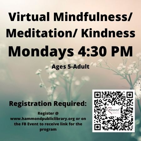 Monday 4:30 PM Mindfulness / Meditation / Kindness. Virtual Program is delivered via Zoom – 30-40 minutes in length. Mindfulness / Kindness is for the whole family. Mindfulness will be more child centered, but adults can benefit from the practice as well. Each week we will enjoy a story, a little yoga session and mini meditation session. When you register you will automatically receive a Zoom link for each day's activity.