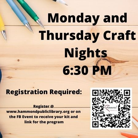 Monday and Thursday 6:30 PM Craft Program – Virtual with some in person opportunities, please visit our web-site for more details and separate registration for the Craft Programs.  www.hammondpubliclibrary.org/programs.  Virtual programs are delivered via Zoom and run between 35-60 minutes.  Craft kits are prepared for you when you register and you will be notified when to pick them up.