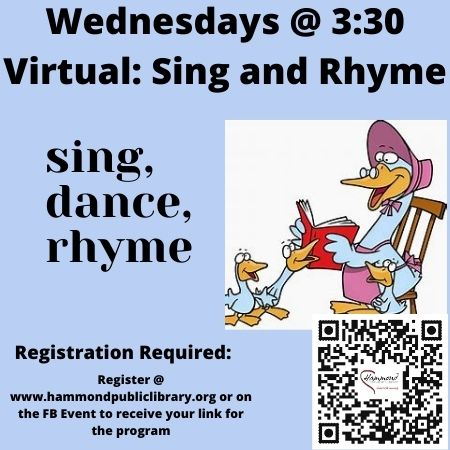 Wednesday 3:30 PM Sing and Rhyme.  This is a virtual program delivered via Zoom and will last about 20 minutes.  During this program we will have fun with different nursery rhymes, singing, dancing, and moving our bodies.  Ages 3-5.  When you register you will automatically receive a Zoom link for each day's activity.