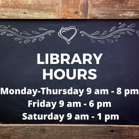 Library Hours: Monday-Thursday 9 am - 8 pm, Friday 9 am - 6 pm, Saturday 9 am - 1 pm.